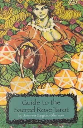 The Sacred Rose Tarot and the Guide to the Sacred Rose Tarot, by Johanna Gargiulo-Sherman